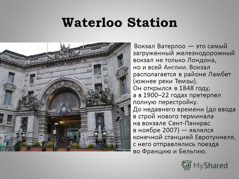 Waterloo Station Вокзал Ватерлоо это самый загруженный железнодорожный вокзал не только Лондона, но и всей Англии. Вокзал располагается в районе Ламбет ( южнее реки Темзы ). Он открылся в 1848 году, а в 1900–22 годах претерпел полную перестройку. До