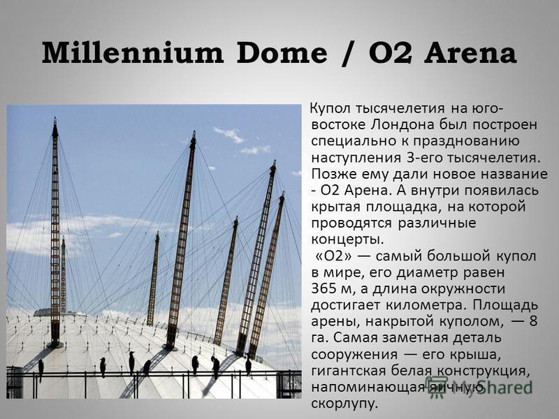 Millennium Dome / O2 Arena Купол тысячелетия на юго - востоке Лондона был построен специально к празднованию наступления 3- его тысячелетия. Позже ему дали новое название - О 2 Арена. А внутри появилась крытая площадка, на которой проводятся различны