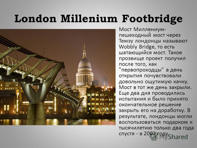 London Millenium Footbridge Мост Миллениум - пешеходный мост через Темзу лондонцы называют Wobbly Bridge, то есть шатающийся мост. Такое прозвище проект получил после того, как