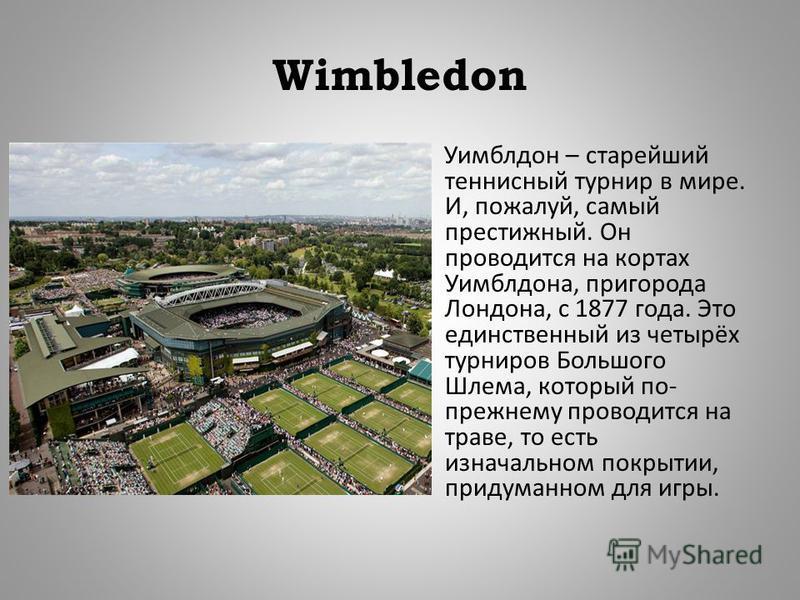 Wimbledon Уимблдон – старейший теннисный турнир в мире. И, пожалуй, самый престижный. Он проводится на кортах Уимблдона, пригорода Лондона, с 1877 года. Это единственный из четырёх турниров Большого Шлема, который по - прежнему проводится на траве, т