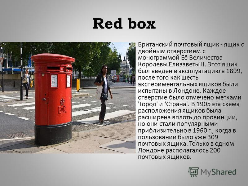 Red box Британский почтовый ящик - ящик с двойным отверстием с монограммой Её Величества Королевы Елизаветы II. Этот ящик был введен в эксплуатацию в 1899, после того как шесть экспериментальных ящиков были испытаны в Лондоне. Каждое отверстие было о