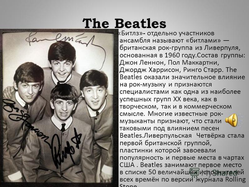 The Beatles « Битлз »- отдельно участников ансамбля называют « битлами » британская рок - группа из Ливерпуля, основанная в 1960 году. Состав группы : Джон Леннон, Пол Маккартни, Джордж Харрисон, Ринго Старр. The Beatles оказали значительное влияние