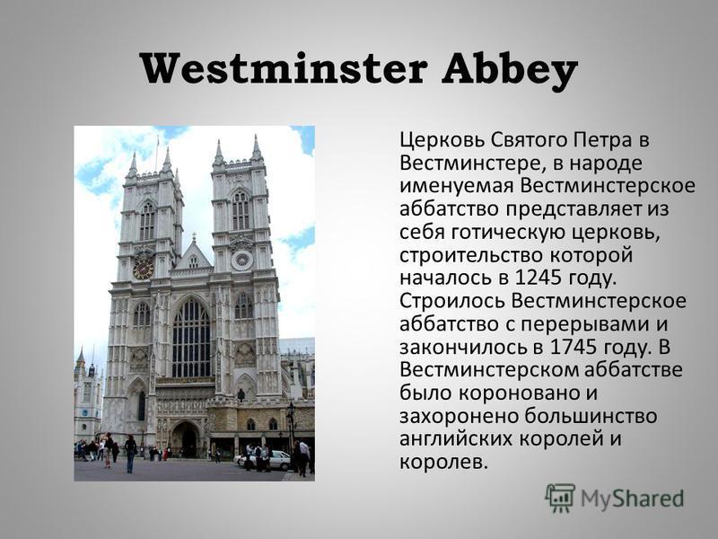Westminster Abbey Церковь Святого Петра в Вестминстере, в народе именуемая Вестминстерское аббатство представляет из себя готическую церковь, строительство которой началось в 1245 году. Строилось Вестминстерское аббатство с перерывами и закончилось в
