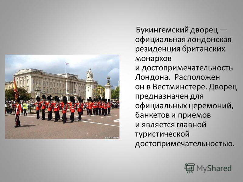 Букингемский дворец официальная лондонская резиденция британских монархов и достопримечательность Лондона. Расположен он в Вестминстере. Дворец предназначен для официальных церемоний, банкетов и приемов и является главной туристической достопримечате