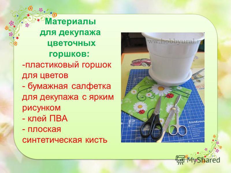 Материалы для декупажа цветочных горшков: -пластиковый горшок для цветов - бумажная салфетка для декупажа с ярким рисунком - клей ПВА - плоская синтетическая кисть