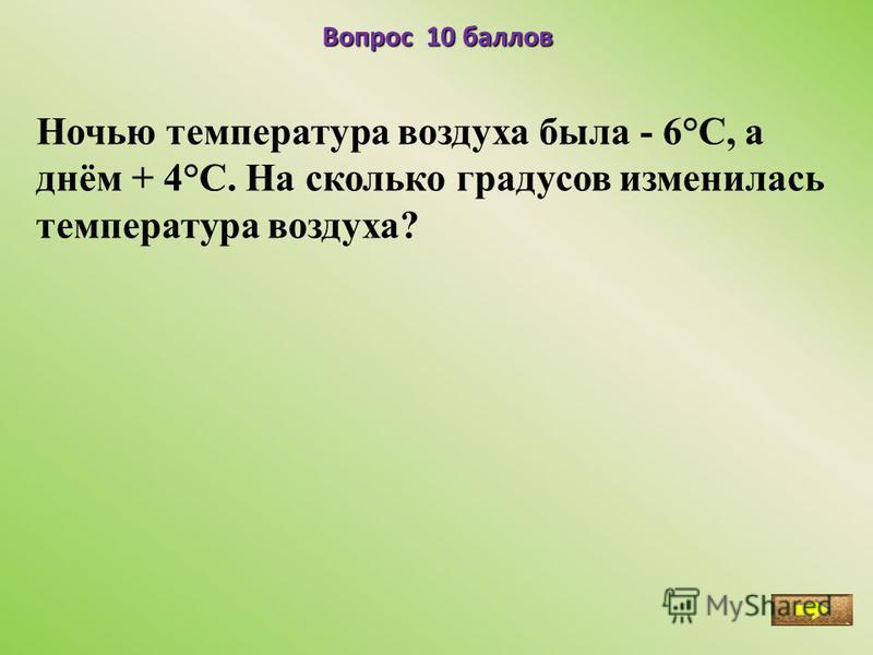 Вопрос 10 баллов Ночью температура воздуха была - 6°С, а днём + 4°С. На сколько градусов изменилась температура воздуха?