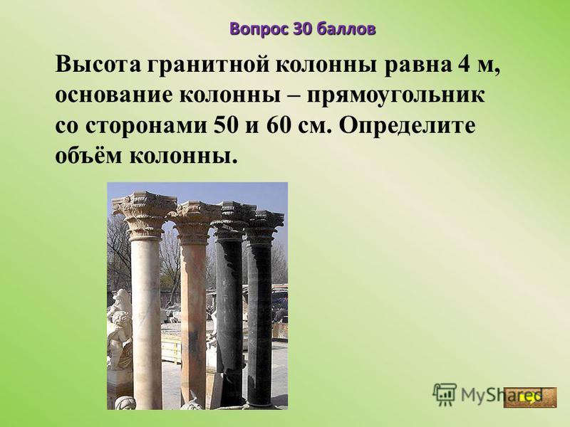 Вопрос 30 баллов Высота гранитной колонны равна 4 м, основание колонны – прямоугольник со сторонами 50 и 60 см. Определите объём колонны.