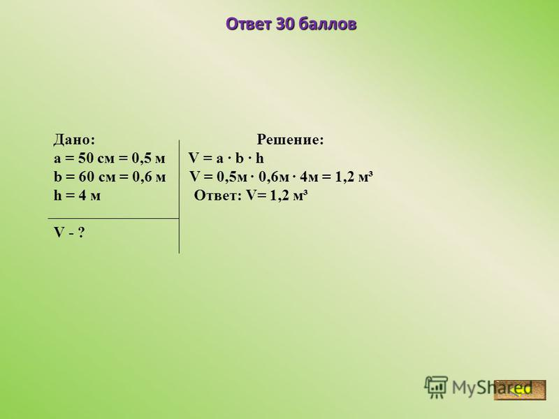 Ответ 30 баллов Дано: Решение: a = 50 см = 0,5 м V = a · b · h b = 60 см = 0,6 м V = 0,5 м · 0,6 м · 4 м = 1,2 м³ h = 4 м Ответ: V= 1,2 м³ V - ?
