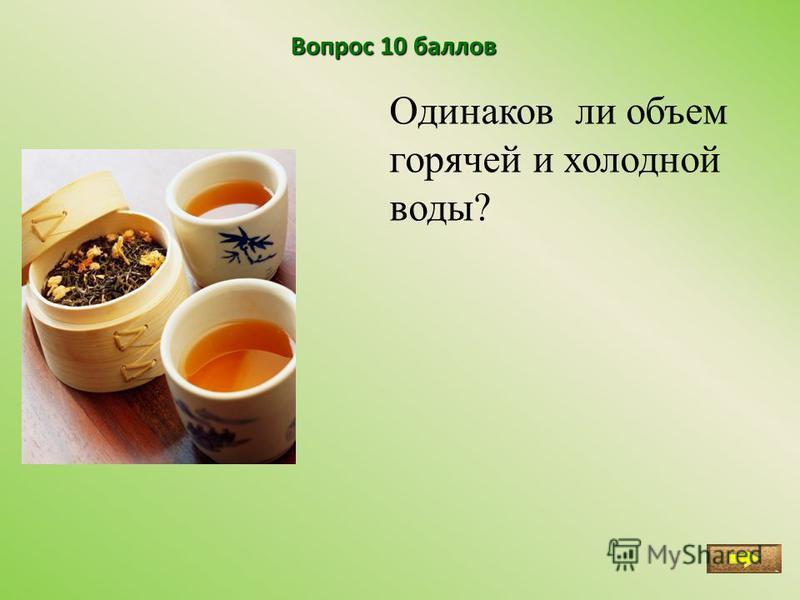 Вопрос 10 баллов Одинаков ли объем горячей и холодной воды?