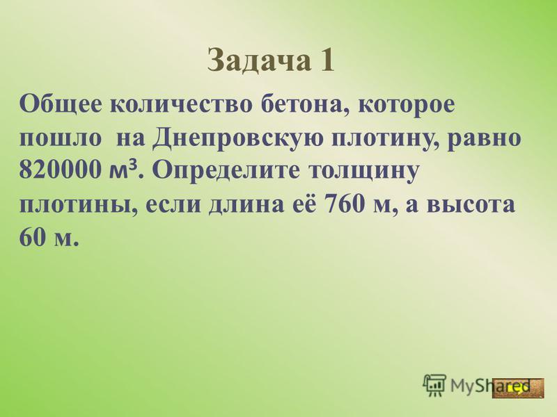 Задача 1 Общее количество бетона, которое пошло на Днепровскую плотину, равно 820000 м 3. Определите толщину плотины, если длина её 760 м, а высота 60 м.