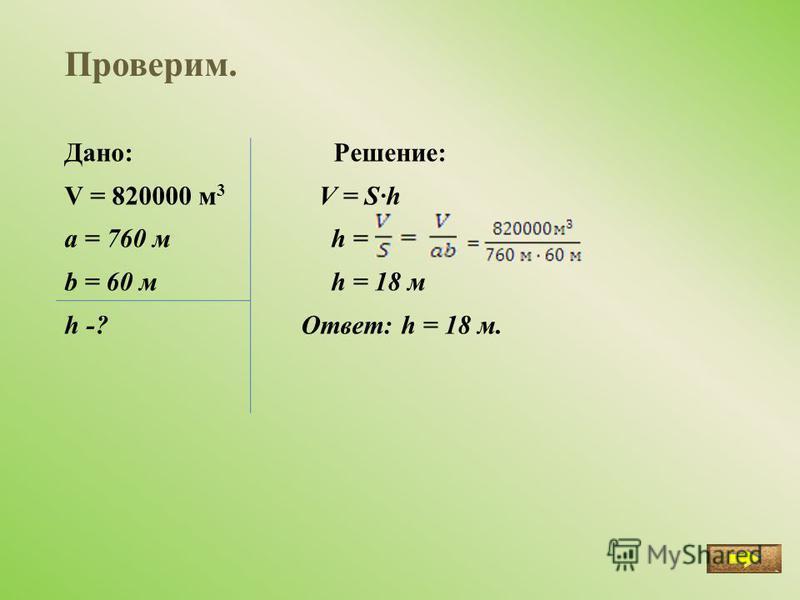 Проверим. Дано: Решение: V = 820000 м 3 V = S·h a = 760 м h = b = 60 м h = 18 м h -? Ответ: h = 18 м.