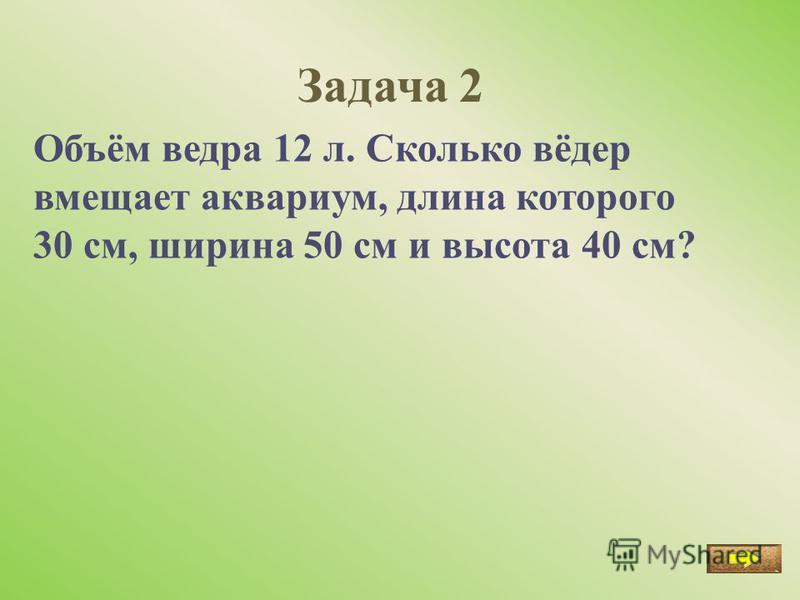 Задача 2 Объём ведра 12 л. Сколько вёдер вмещает аквариум, длина которого 30 см, ширина 50 см и высота 40 см?