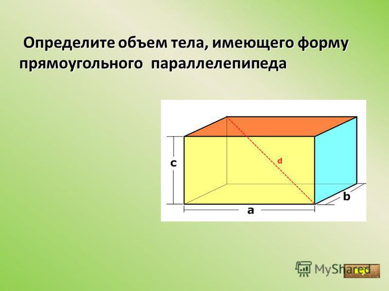 Определите объем тела, имеющего форму Определите объем тела, имеющего форму прямоугольного параллелепипеда