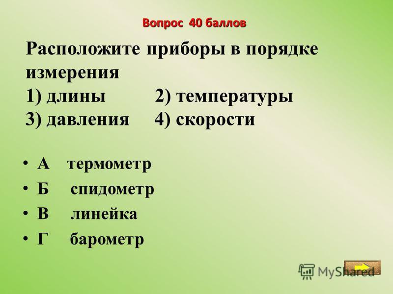 Вопрос 40 баллов Расположите приборы в порядке измерения 1) длины 2) температуры 3) давления 4) скорости А термометр Б спидометр В линейка Г барометр