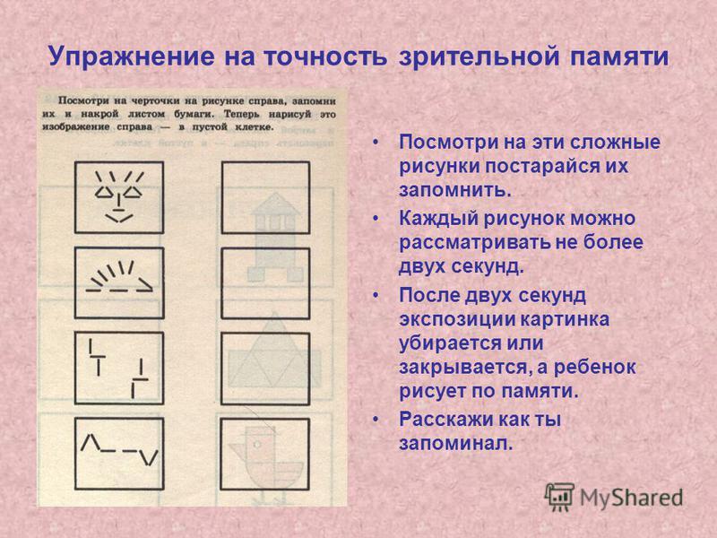 Упражнение на точность зрительной памяти Посмотри на эти сложные рисунки постарайся их запомнить. Каждый рисунок можно рассматривать не более двух секунд. После двух секунд экспозиции картинка убирается или закрывается, а ребенок рисует по памяти. Ра