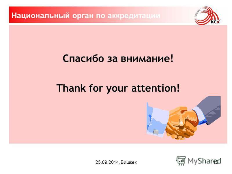25.09.2014, Бишкек Спасибо за внимание! Thank for your attention! Национальный орган по аккредитации 15