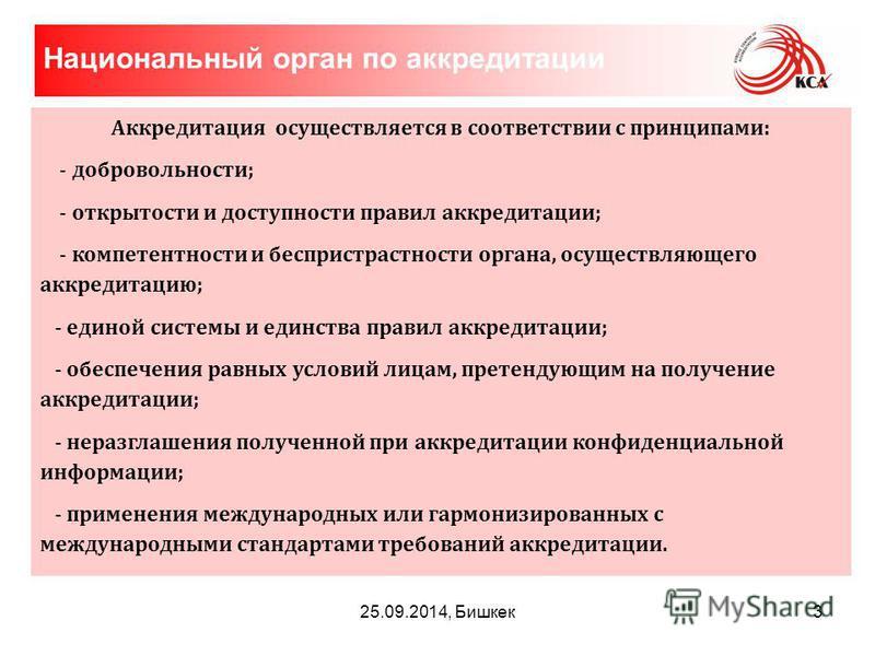 25.09.2014, Бишкек Аккредитация осуществляется в соответствии с принципами: - добровольности; - открытости и доступности правил аккредитации; - компетентности и беспристрастности органа, осуществляющего аккредитацию; - единой системы и единства прави