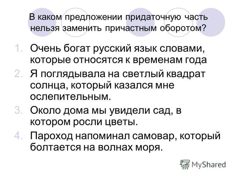В каком предложении придаточную часть нельзя заменить причастным оборотом? 1. Очень богат русский язык словами, которые относятся к временам года 2. Я поглядывала на светлый квадрат солнца, который казался мне ослепительным. 3. Около дома мы увидели