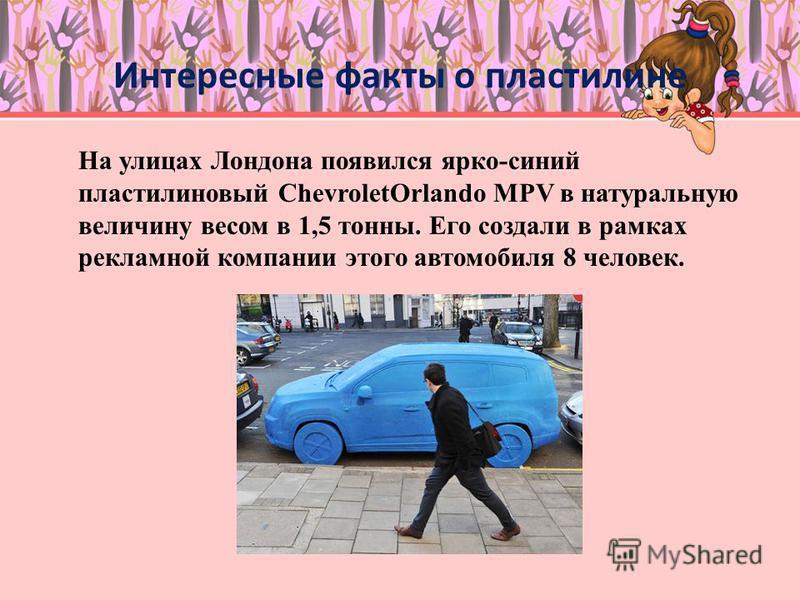 Интересные факты о пластилине На улицах Лондона появился ярко-синий пластилиновый ChevroletOrlando MPV в натуральную величину весом в 1,5 тонны. Его создали в рамках рекламной компании этого автомобиля 8 человек.