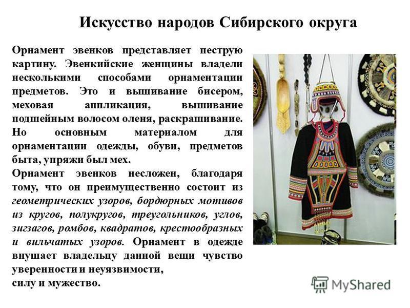 Искусство народов Сибирского округа Орнамент эвенков представляет пеструю картину. Эвенкийские женщины владели несколькими способами орнаментации предметов. Это и вышивание бисером, меховая аппликация, вышивание подшейным волосом оленя, раскрашивание