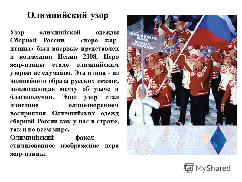 Олимпийский узор Узор олимпийской одежды Сборной России – «перо жар- птицы» был впервые представлен в коллекции Пекин 2008. Перо жар-птицы стало олимпийским узором не случайно. Эта птица - из волшебного образа русских сказок, воплощающая мечту об уда