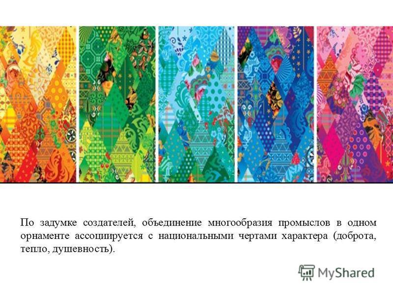 По задумке создателей, объединение многообразия промыслов в одном орнаменте ассоциируется с национальными чертами характера (доброта, тепло, душевность).