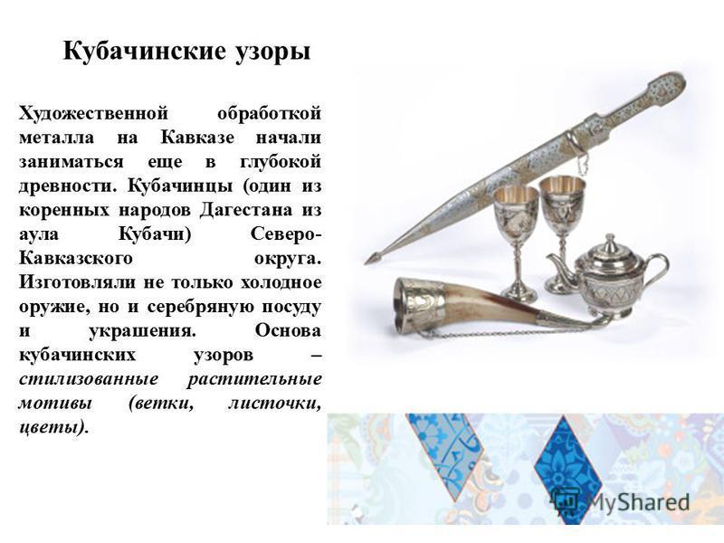Кубачинские узоры Художественной обработкой металла на Кавказе начали заниматься еще в глубокой древности. Кубачинцы (один из коренных народов Дагестана из аула Кубачи) Северо- Кавказского округа. Изготовляли не только холодное оружие, но и серебряну