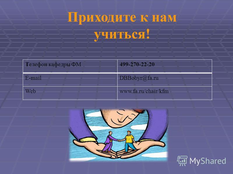 Приходите к нам учиться! Телефон кафедры ФМ499-270-22-20 E-mailDBBobyr@fa.ru Webwww.fa.ru/chair/kfm