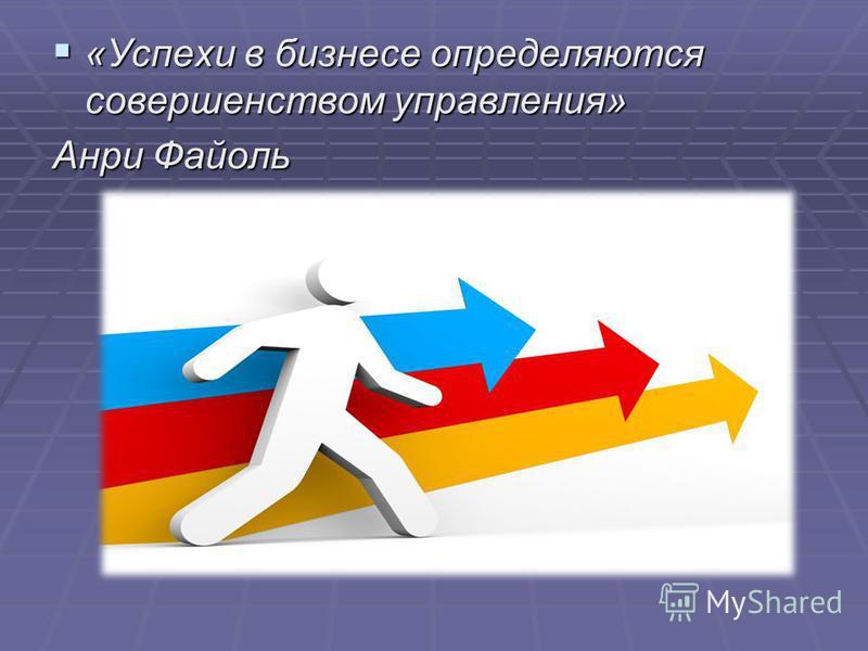 «Успехи в бизнесе определяются совершенством управления» «Успехи в бизнесе определяются совершенством управления» Анри Файоль