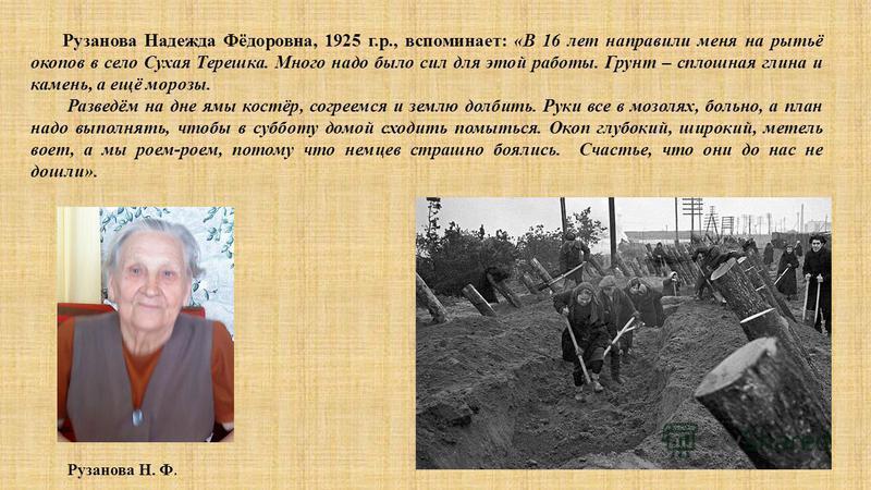 Рузанова Надежда Фёдоровна, 1925 г.р., вспоминает: «В 16 лет направили меня на рытьё окопов в село Сухая Терешка. Много надо было сил для этой работы. Грунт – сплошная глина и камень, а ещё морозы. Разведём на дне ямы костёр, согреемся и землю долбит