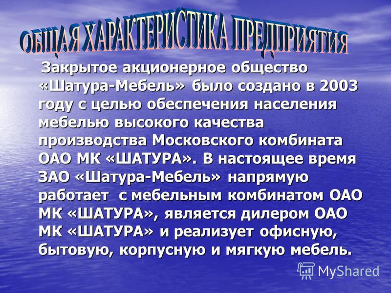 Закрытое акционерное общество «Шатура-Мебель» было создано в 2003 году с целью обеспечения населения мебелью высокого качества производства Московского комбината ОАО МК «ШАТУРА». В настоящее время ЗАО «Шатура-Мебель» напрямую работает с мебельным ком