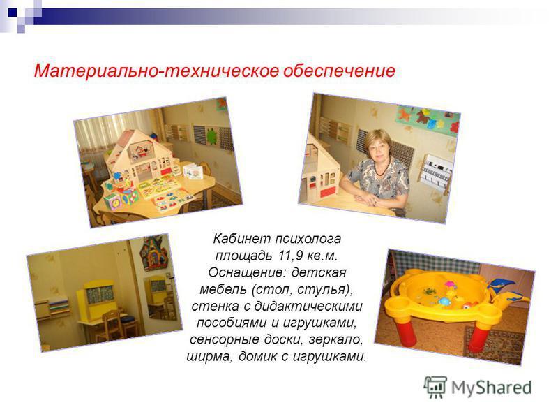 Материально-техническое обеспечение Кабинет психолога площадь 11,9 кв.м. Оснащение: детская мебель (стол, стулья), стенка с дидактическими пособиями и игрушками, сенсорные доски, зеркало, ширма, домик с игрушками.