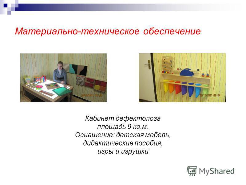 Материально-техническое обеспечение Кабинет дефектолога площадь 9 кв.м. Оснащение: детская мебель, дидактические пособия, игры и игрушки