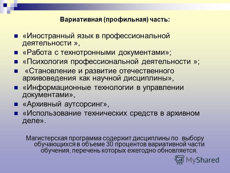 Вариативная (профильная) часть: «Иностранный язык в профессиональной деятельности », «Работа с технотронными документами»; «Психология профессиональной деятельности »; «Становление и развитие отечественного архивоведения как научной дисциплины», «Инф