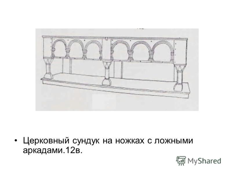 Церковный сундук на ножках с ложными аркадами.12 в.