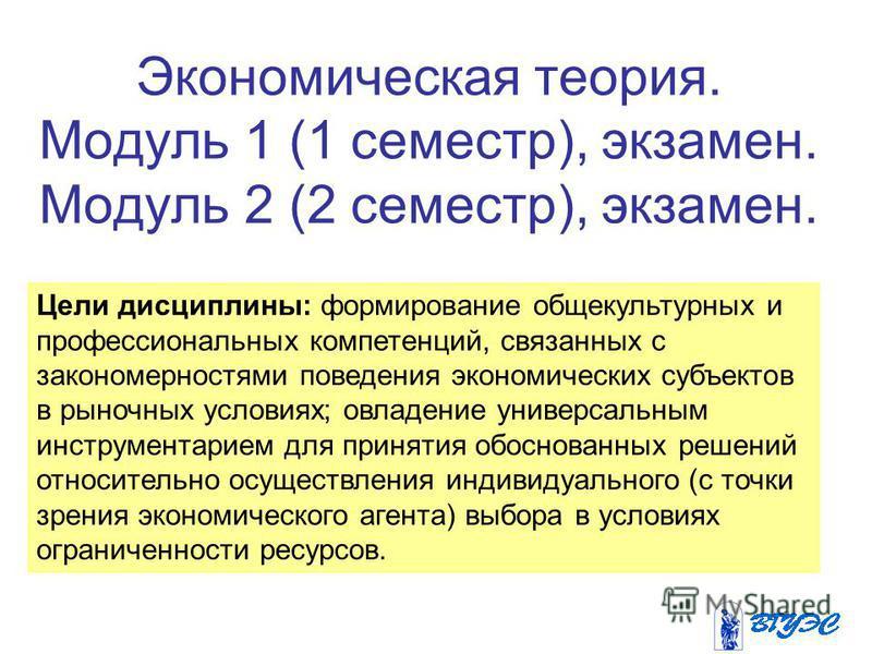 Экономическая теория. Модуль 1 (1 семестр), экзамен. Модуль 2 (2 семестр), экзамен. Цели дисциплины: формирование общекультурных и профессиональных компетенций, связанных с закономерностями поведения экономических субъектов в рыночных условиях; овлад