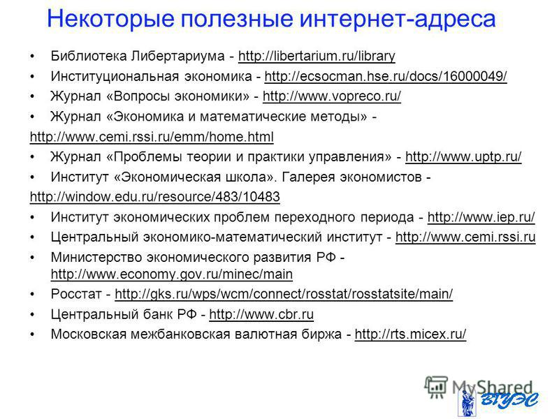 Некоторые полезные интернет-адреса Библиотека Либертариума - http://libertarium.ru/libraryhttp://libertarium.ru/library Институциональная экономика - http://ecsocman.hse.ru/docs/16000049/ Журнал «Вопросы экономики» - http://www.vopreco.ru/http://www.