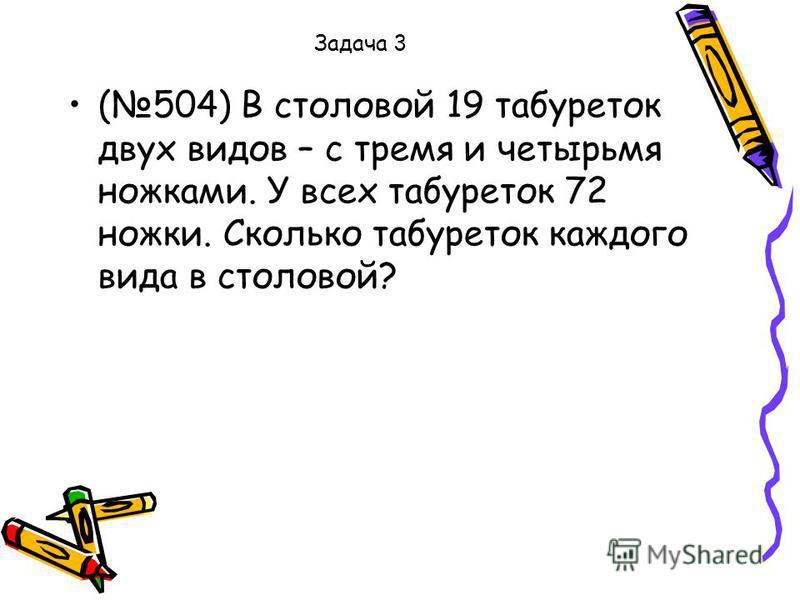 Задача 3 (504) В столовой 19 табуреток двух видов – с тремя и четырьмя ножками. У всех табуреток 72 ножки. Сколько табуреток каждого вида в столовой?