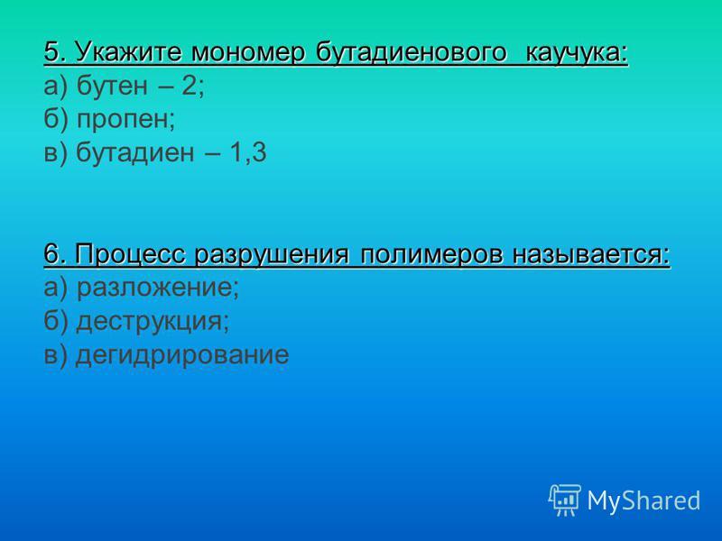 5. Укажите мономер бутадиенового каучука: 6. Процесс разрушения полимеров называется: 5. Укажите мономер бутадиенового каучука: а) бутен – 2; б) пропен; в) бутадиен – 1,3 6. Процесс разрушения полимеров называется: а) разложение; б) деструкция; в) де