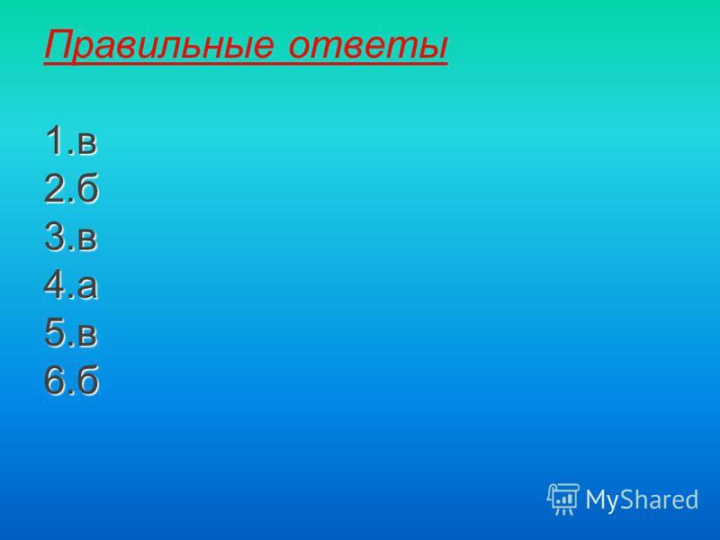 1. в 2. б 3. в 4. а 5. в 6. б Правильные ответы 1. в 2. б 3. в 4. а 5. в 6.б