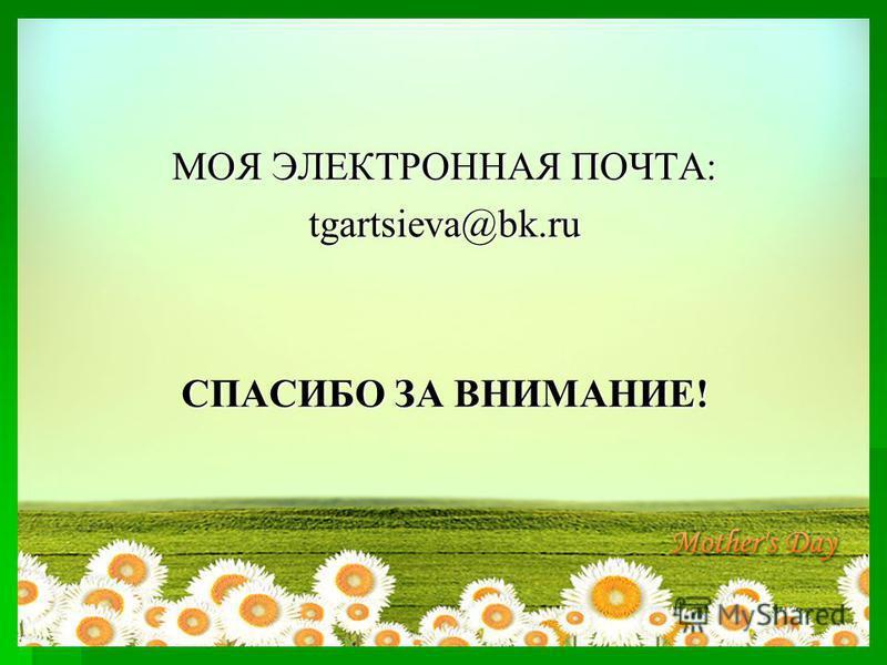 МОЯ ЭЛЕКТРОННАЯ ПОЧТА: tgartsieva@bk.ru СПАСИБО ЗА ВНИМАНИЕ!