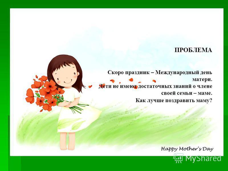 ПРОБЛЕМА ПРОБЛЕМА Скоро праздник – Международный день матери. Дети не имеют достаточных знаний о члене своей семьи – маме. Как лучше поздравить маму?