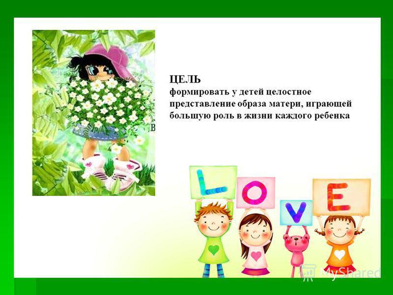ЦЕЛЬ ЦЕЛЬ формировать у детей целостное представление образа матери, играющей большую роль в жизни каждого ребенка