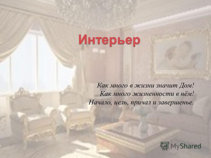 Интерьер Как много в жизни значит Дом ! Как много жизненности в нём ! Начало, цель, причал и завершенье.