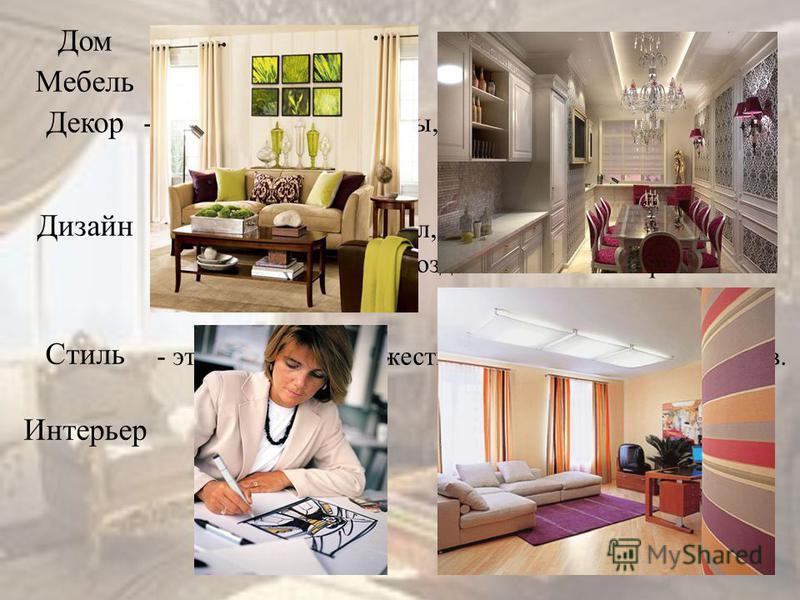 Дом Мебель Декор Дизайн Стиль Интерьер - декоративные элементы, украшающие быт человека. с анг.- означает замысел, проект, чертеж, рисунок. -это придумывание и создание человеком красивых и удобных вещей - это общность художественно-выразительных сре