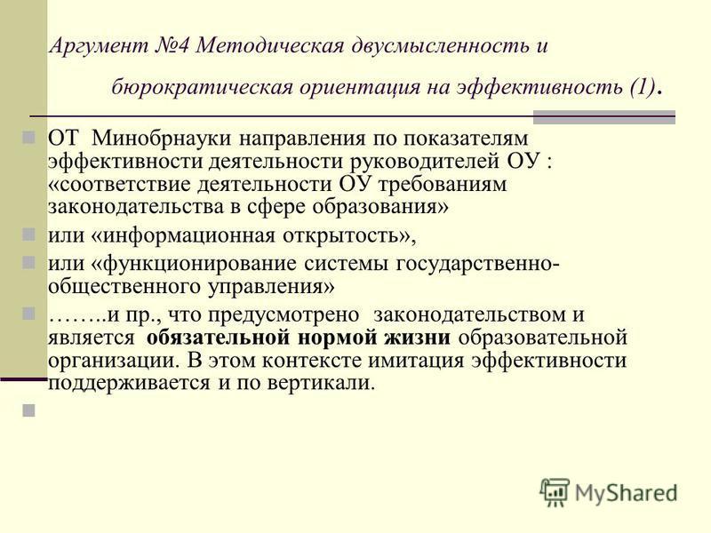 Аргумент 4 Методическая двусмысленность и бюрократическая ориентация на эффективность (1). ОТ Минобрнауки направления по показателям эффективности деятельности руководителей ОУ : «соответствие деятельности ОУ требованиям законодательства в сфере обра