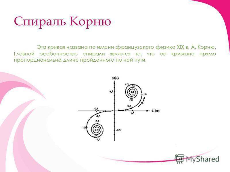 Спираль Корню Эта кривая названа по имени французского физика XIX в. А. Корню. Главной особенностью спирали является то, что ее кривизна прямо пропорциональна длине пройденного по ней пути.