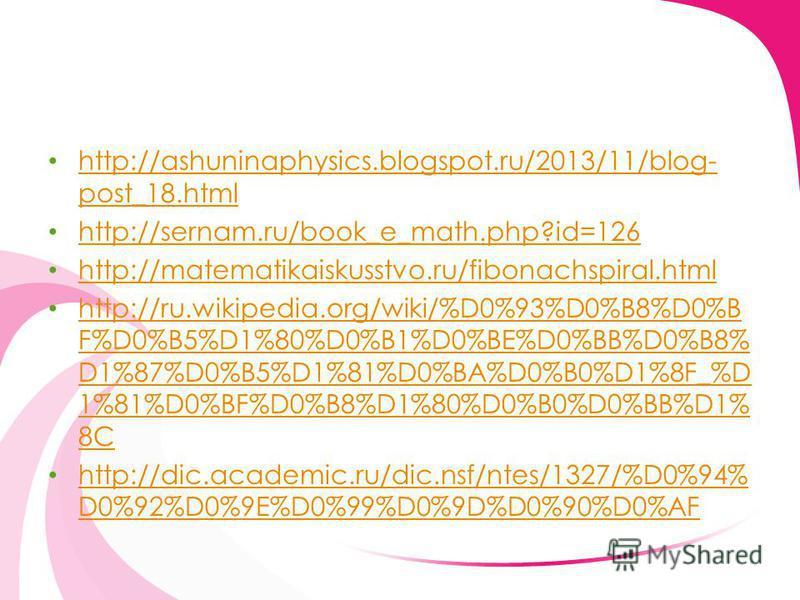 http://ashuninaphysics.blogspot.ru/2013/11/blog- post_18. html http://ashuninaphysics.blogspot.ru/2013/11/blog- post_18. html http://sernam.ru/book_e_math.php?id=126 http://matematikaiskusstvo.ru/fibonachspiral.html http://ru.wikipedia.org/wiki/%D0%9