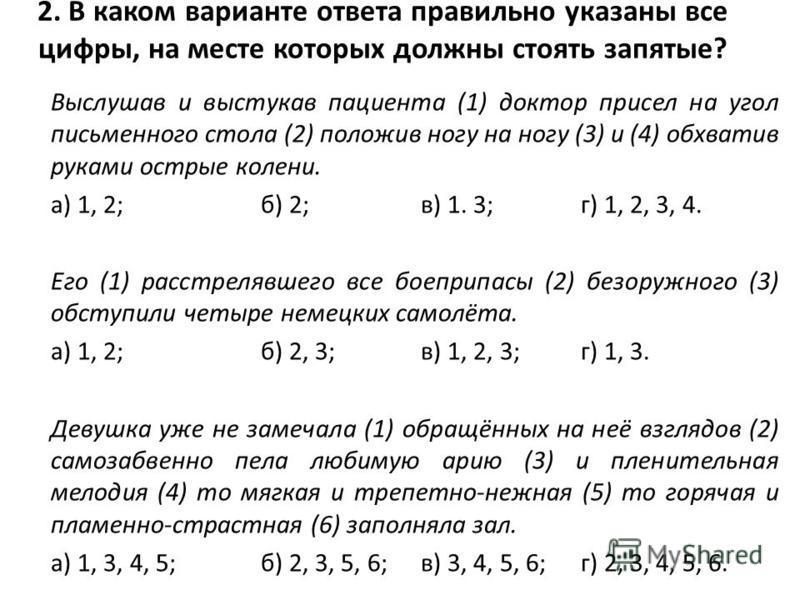 2. В каком варианте ответа правильно указаны все цифры, на месте которых должны стоять запятые? Выслушав и выстукав пациента (1) доктор присел на угол письменного стола (2) положив ногу на ногу (3) и (4) обхватив руками острые колени. а) 1, 2;б) 2;в)