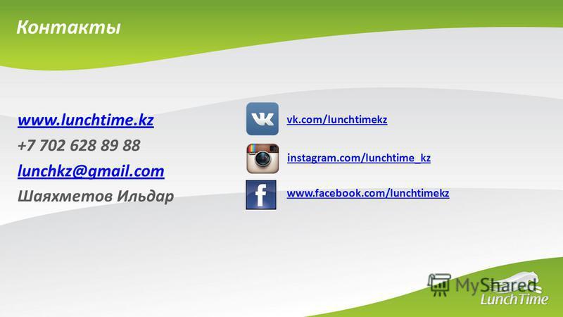 Контакты www.lunchtime.kz +7 702 628 89 88 lunchkz@gmail.com Шаяхметов Ильдар instagram.com/lunchtime_kz www.facebook.com/lunchtimekz vk.com/lunchtimekz
